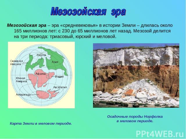 Мезозойская эра – эра «средневековья» в истории Земли – длилась около 165 миллионов лет: с 230 до 65 миллионов лет назад. Мезозой делится на три периода: триасовый, юрский и меловой. Карта Земли в меловом периоде. Осадочные породы Норфолка в меловом…