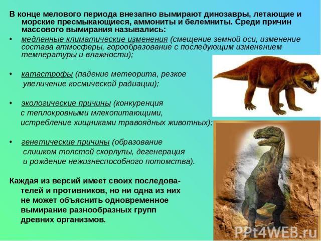 В конце мелового периода внезапно вымирают динозавры, летающие и морские пресмыкающиеся, аммониты и белемниты. Среди причин массового вымирания назывались: медленные климатические изменения (смещение земной оси, изменение состава атмосферы, горообра…