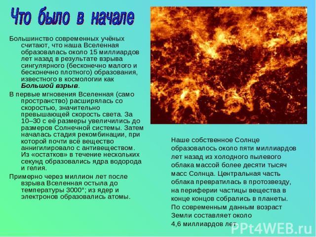 Большинство современных учёных считают, что наша Вселенная образовалась около 15миллиардов лет назад в результате взрыва сингулярного (бесконечно малого и бесконечно плотного) образования, известного в космологии как Большой взрыв. В первые мгновен…
