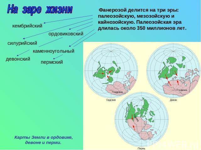 Фанерозой делится на три эры: палеозойскую, мезозойскую и кайнозойскую. Палеозойская эра длилась около 350 миллионов лет. кембрийский ордовиковский силурийский девонский каменноугольный пермский Карты Земли в ордовике, девоне и перми.