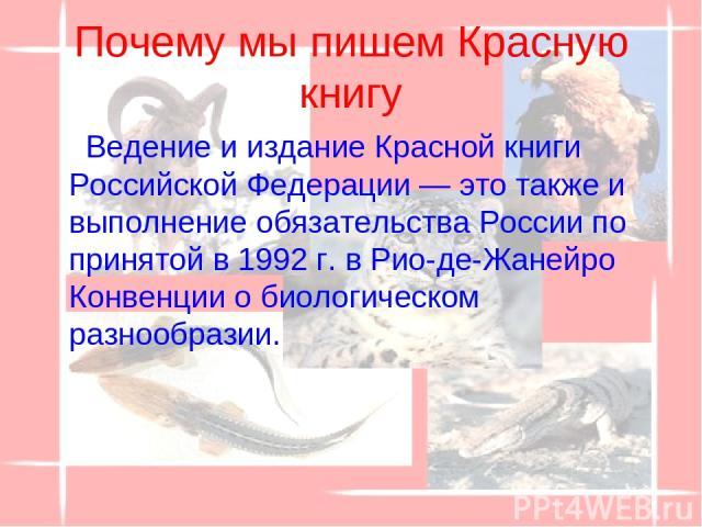 Почему мы пишем Красную книгу Ведение и издание Красной книги Российской Федерации — это также и выполнение обязательства России по принятой в 1992 г. в Рио-де-Жанейро Конвенции о биологическом разнообразии.