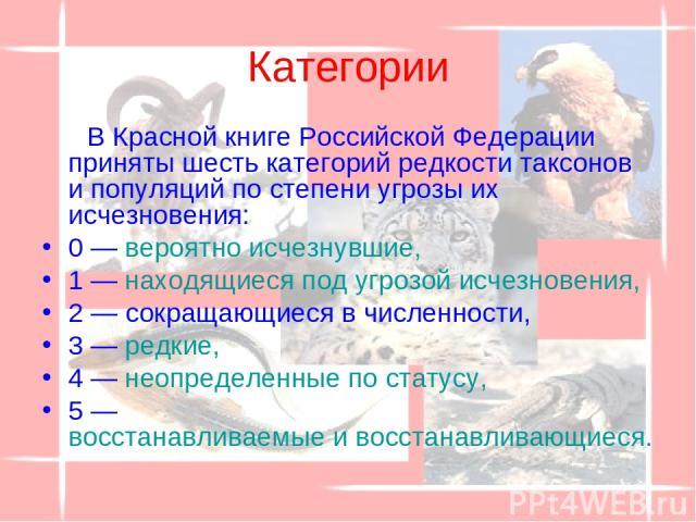 Категории В Красной книге Российской Федерации приняты шесть категорий редкости таксонов и популяций по степени угрозы их исчезновения: 0 — вероятно исчезнувшие, 1 — находящиеся под угрозой исчезновения, 2 — сокращающиеся в численности, 3 — редкие, …