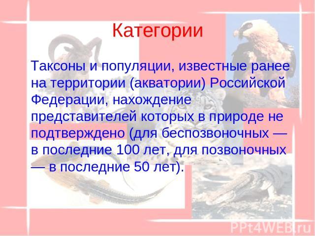 Категории Таксоны и популяции, известные ранее на территории (акватории) Российской Федерации, нахождение представителей которых в природе не подтверждено (для беспозвоночных — в последние 100 лет, для позвоночных — в последние 50 лет).