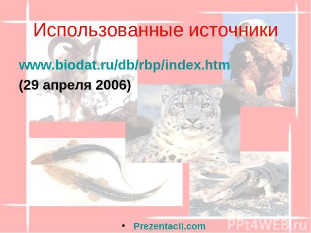 Использованные источники www.biodat.ru/db/rbp/index.htm (29 апреля 2006) Prezentacii.com
