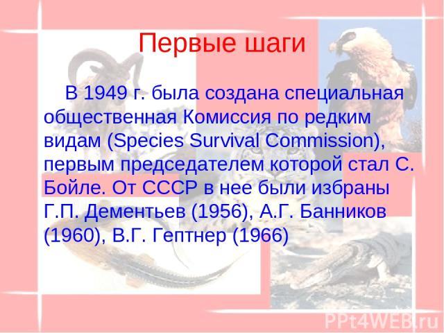 Первые шаги В 1949 г. была создана специальная общественная Комиссия по редким видам (Species Survival Commission), первым председателем которой стал С. Бойле. От СССР в нее были избраны Г.П. Дементьев (1956), А.Г. Банников (1960), В.Г. Гептнер (1966)