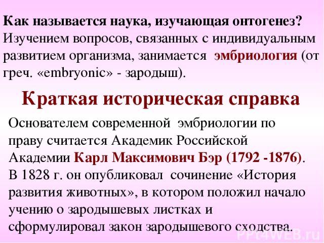 Краткая историческая справка Основателем современной эмбриологии по праву считается Академик Российской Академии Карл Максимович Бэр (1792 -1876). В 1828 г. он опубликовал сочинение «История развития животных», в котором положил начало учению о заро…