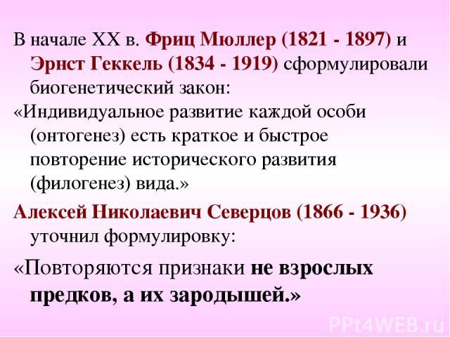 В начале ХХ в. Фриц Мюллер (1821 - 1897) и Эрнст Геккель (1834 - 1919) сформулировали биогенетический закон: «Индивидуальное развитие каждой особи (онтогенез) есть краткое и быстрое повторение исторического развития (филогенез) вида.» Алексей Никола…