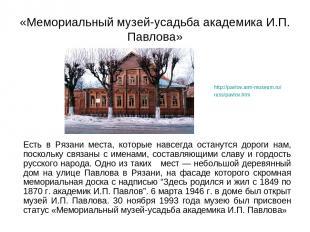 «Мемориальный музей-усадьба академика И.П. Павлова» Есть в Рязани места, которые