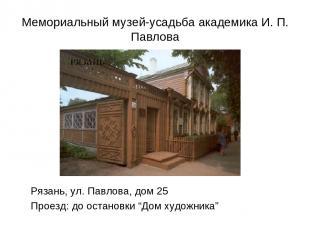 Мемориальный музей-усадьба академика И. П. Павлова Рязань, ул. Павлова, дом 25 П