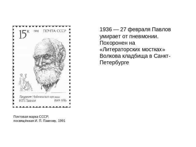 1936 — 27 февраля Павлов умирает от пневмонии. Похоронен на «Литераторских мостках» Волкова кладбища в Санкт-Петербурге Почтовая марка СССР, посвящённая И. П. Павлову, 1991