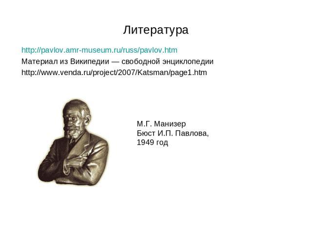 Литература http://pavlov.amr-museum.ru/russ/pavlov.htm Материал из Википедии — свободной энциклопедии http://www.venda.ru/project/2007/Katsman/page1.htm М.Г. Манизер Бюст И.П. Павлова, 1949 год