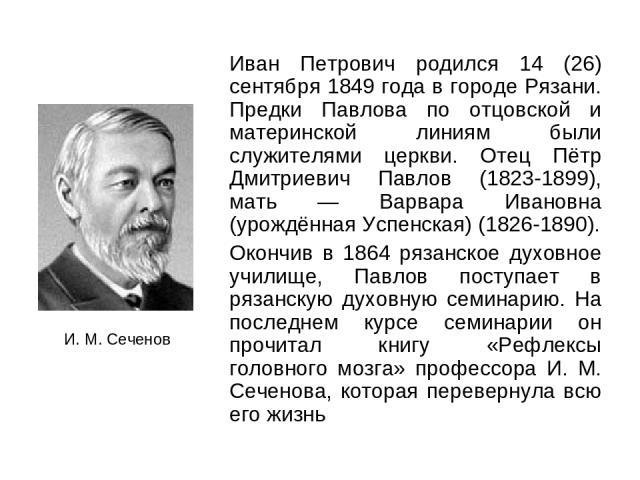 Иван Петрович родился 14 (26) сентября 1849 года в городе Рязани. Предки Павлова по отцовской и материнской линиям были служителями церкви. Отец Пётр Дмитриевич Павлов (1823-1899), мать — Варвара Ивановна (урождённая Успенская) (1826-1890). Окончив …