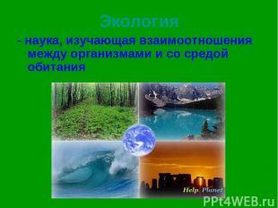 Экология - наука, изучающая взаимоотношения между организмами и со средой обитан
