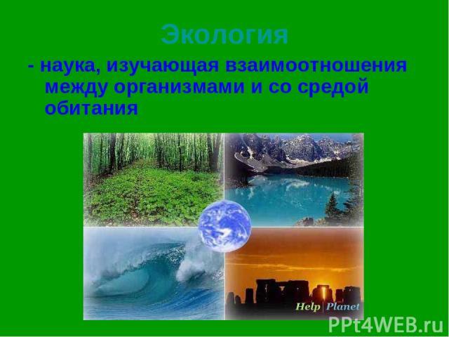 Экология - наука, изучающая взаимоотношения между организмами и со средой обитания