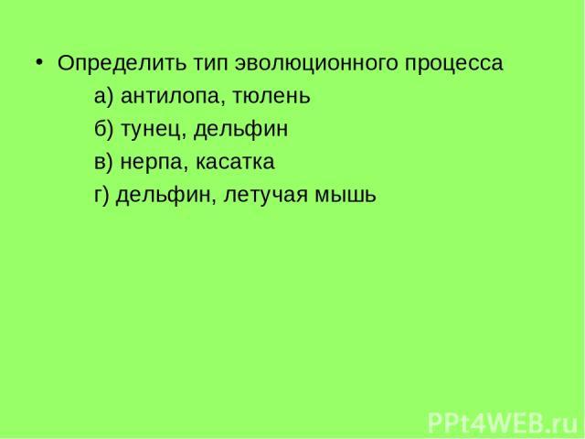 Определить тип эволюционного процесса а) антилопа, тюлень б) тунец, дельфин в) нерпа, касатка г) дельфин, летучая мышь