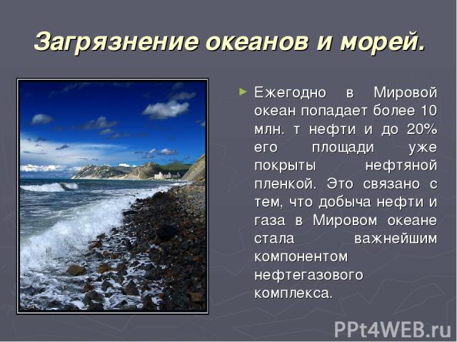 Загрязнение океанов и морей. Ежегодно в Мировой океан попадает более 10 млн. т нефти и до 20% его площади уже покрыты нефтяной пленкой. Это связано с тем, что добыча нефти и газа в Мировом океане стала важнейшим компонентом нефтегазового комплекса.