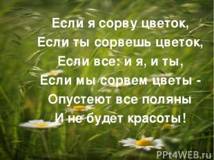 Если я сорву цветок, Если ты сорвешь цветок, Если все: и я, и ты, Если мы сорвем