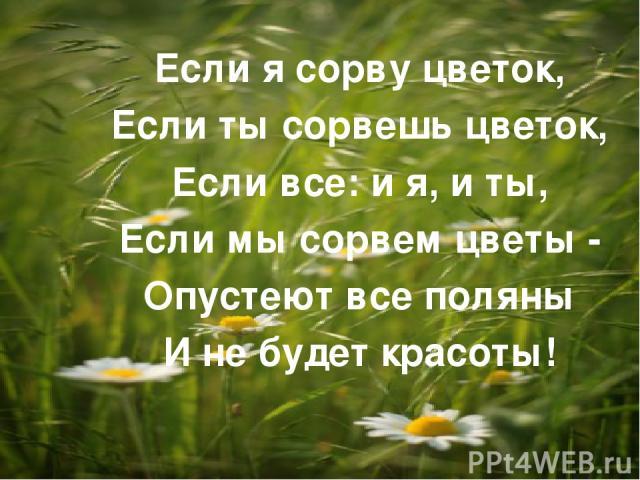 Если я сорву цветок, Если ты сорвешь цветок, Если все: и я, и ты, Если мы сорвем цветы - Опустеют все поляны И не будет красоты!
