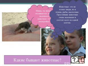 Миша, ты знаешь, оказывается, самое маленькое животное- это землеройка! Ты, наве