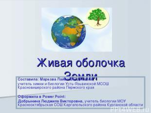 Живая оболочка Земли Составила: Маркова Лайма Валдисовна, учитель химии и биолог
