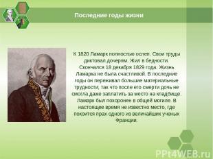 Последние годы жизни К 1820 Ламарк полностью ослеп. Свои труды диктовал дочерям.