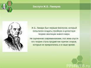 Заслуги Ж.Б. Ламарка Ж.Б. Ламарк был первым биологом, который попытался создать