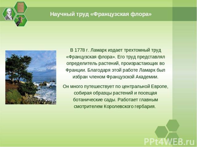 Научный труд «Французская флора» В 1778 г. Ламарк издает трехтомный труд «Французская флора». Его труд представлял определитель растений, произрастающих во Франции. Благодаря этой работе Ламарк был избран членом Французской Академии. Он много путеше…