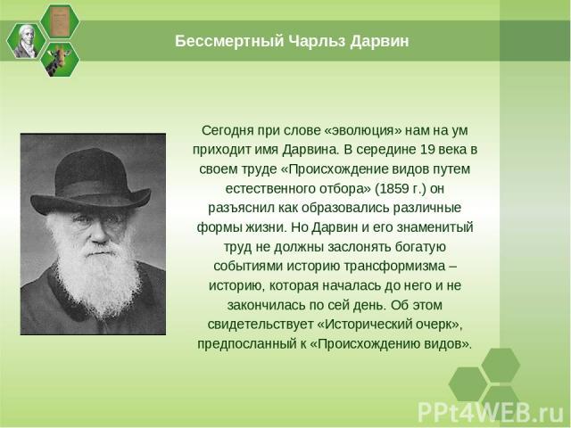Сегодня при слове «эволюция» нам на ум приходит имя Дарвина. В середине 19 века в своем труде «Происхождение видов путем естественного отбора» (1859 г.) он разъяснил как образовались различные формы жизни. Но Дарвин и его знаменитый труд не должны з…