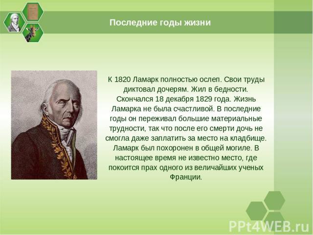 Последние годы жизни К 1820 Ламарк полностью ослеп. Свои труды диктовал дочерям. Жил в бедности. Скончался 18 декабря 1829 года. Жизнь Ламарка не была счастливой. В последние годы он переживал большие материальные трудности, так что после его смерти…
