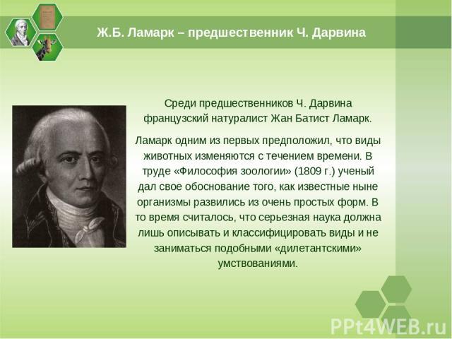 Среди предшественников Ч. Дарвина французский натуралист Жан Батист Ламарк. Ламарк одним из первых предположил, что виды животных изменяются с течением времени. В труде «Философия зоологии» (1809 г.) ученый дал свое обоснование того, как известные н…