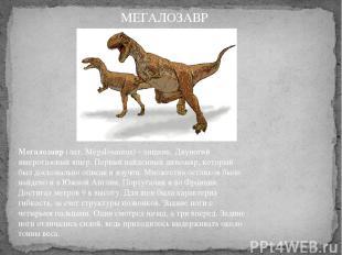 Мегалозавр(лат. Megalosaurus) - хищник. Двуногий ящеротазовый ящер. Первый найд