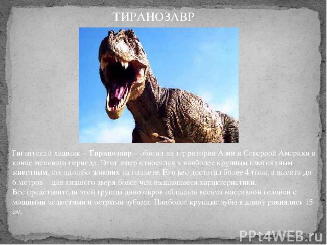 Гигантский хищник –Тиранозавр– обитал на территории Азии и Северной Америки в конце мелового периода. Этот ящер относился к наиболее крупным плотоядным животным, когда-либо живших на планете. Его вес достигал более 4 тонн, а высота до 6 метров – д…