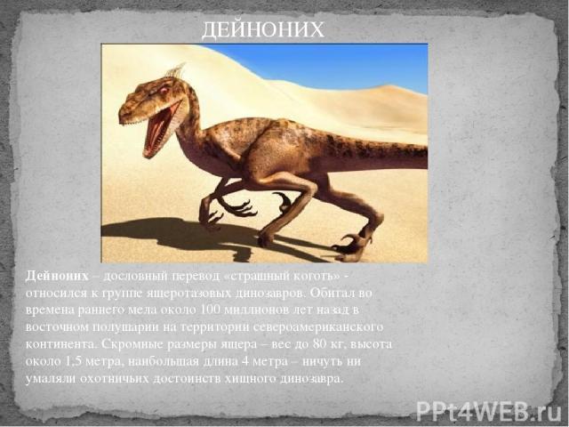 Дейноних– дословный перевод «страшный коготь» - относился к группе ящеротазовых динозавров. Обитал во времена раннего мела около 100 миллионов лет назад в восточном полушарии на территории североамериканского континента. Скромные размеры ящера – ве…