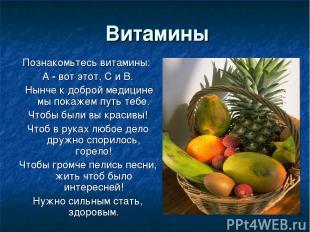 Витамины Познакомьтесь витамины: А - вот этот, С и В. Нынче к доброй медицине мы