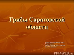 Грибы Саратовской области Подготовила: Байсмакова Олеся Владимировна, учитель би