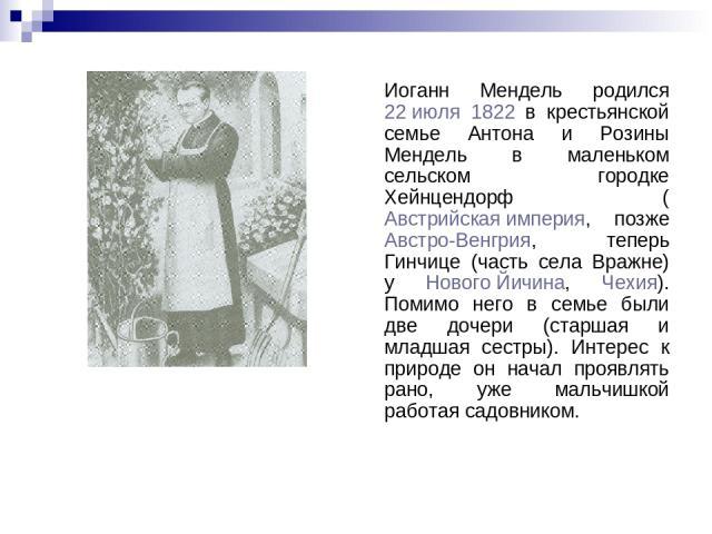 Иоганн Мендель родился 22 июля 1822 в крестьянской семье Антона и Розины Мендель в маленьком сельском городке Хейнцендорф (Австрийская империя, позже Австро-Венгрия, теперь Гинчице (часть села Вражне) у Нового Йичина, Чехия). Помимо него в семье был…