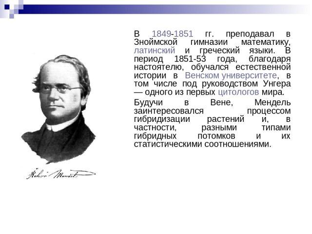 В 1849-1851 гг. преподавал в Зноймской гимназии математику, латинский и греческий языки. В период 1851-53 года, благодаря настоятелю, обучался естественной истории в Венском университете, в том числе под руководством Унгера — одного из первых цитоло…