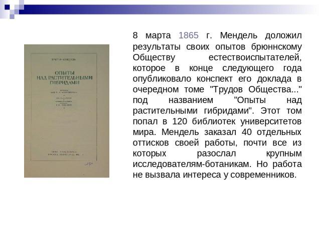 8 марта 1865 г. Мендель доложил результаты своих опытов брюннскому Обществу естествоиспытателей, которое в конце следующего года опубликовало конспект его доклада в очередном томе