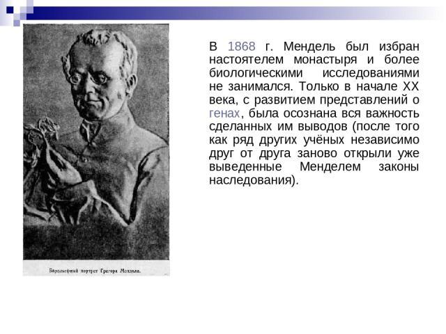В 1868 г. Мендель был избран настоятелем монастыря и более биологическими исследованиями не занимался. Только в начале XX века, с развитием представлений о генах, была осознана вся важность сделанных им выводов (после того как ряд других учёных неза…