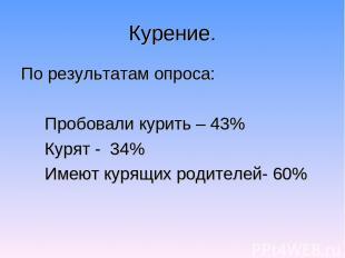 Курение. По результатам опроса: Пробовали курить – 43% Курят - 34% Имеют курящих