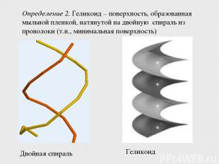 Определение 2. Геликоид – поверхность, образованная мыльной пленкой, натянутой н