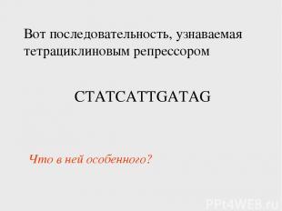 Вот последовательность, узнаваемая тетрациклиновым репрессором CTATCATTGATAG Что