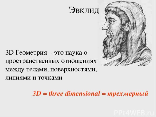 3D Геометрия – это наука о пространственных отношениях между телами, поверхностями, линиями и точками Эвклид 3D = three dimensional = трехмерный