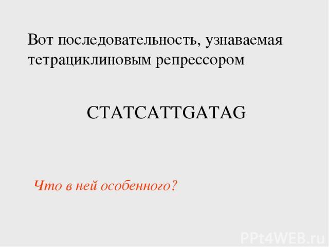 Вот последовательность, узнаваемая тетрациклиновым репрессором CTATCATTGATAG Что в ней особенного?