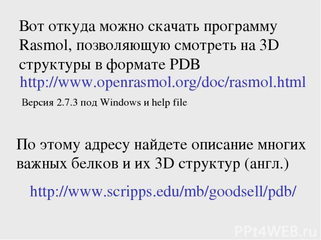 Вот откуда можно скачать программу Rasmol, позволяющую смотреть на 3D структуры в формате PDB http://www.openrasmol.org/doc/rasmol.html Версия 2.7.3 под Windows и help file http://www.scripps.edu/mb/goodsell/pdb/ По этому адресу найдете описание мно…