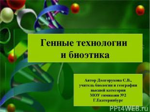 Генные технологии и биоэтика Автор Долгорукова С.В., учитель биологии и географи