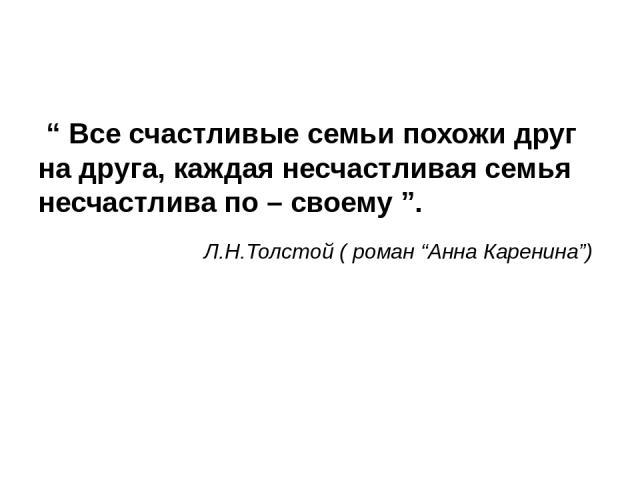 """"""" Все счастливые семьи похожи друг на друга, каждая несчастливая семья несчастлива по – своему """". Л.Н.Толстой ( роман """"Анна Каренина"""")"""