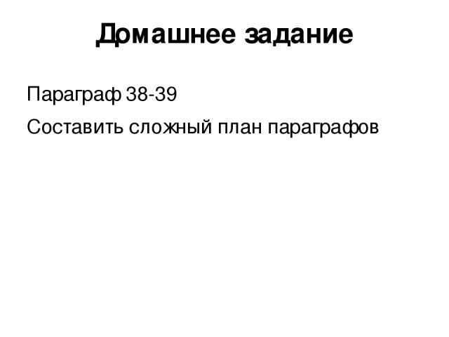 Домашнее задание Параграф 38-39 Составить сложный план параграфов