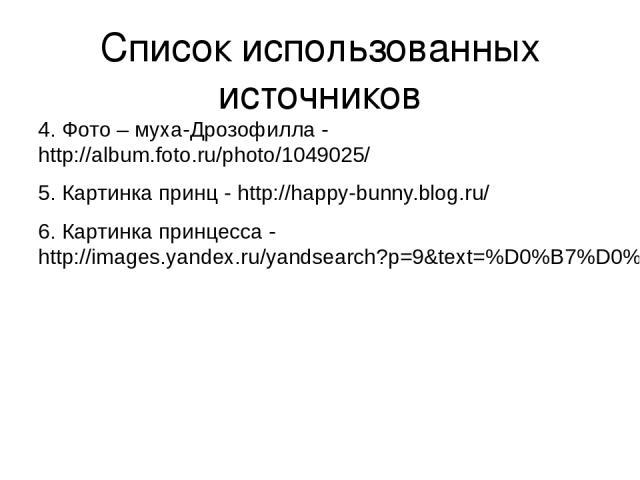 Список использованных источников 4. Фото – муха-Дрозофилла - http://album.foto.ru/photo/1049025/ 5. Картинка принц - http://happy-bunny.blog.ru/ 6. Картинка принцесса - http://images.yandex.ru/yandsearch?p=9&text=%D0%B7%D0%BE%D0%BB%D1%83%D1%88%D0%BA…