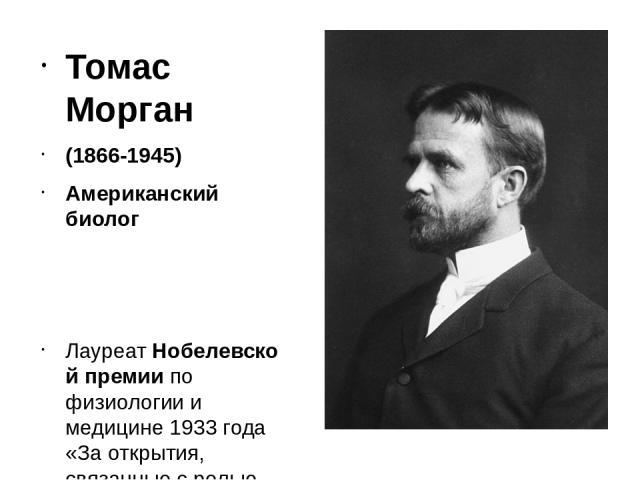 Томас Морган (1866-1945) Американский биолог ЛауреатНобелевской премии по физиологии и медицине 1933 года «За открытия, связанные с ролью хромосом в наследственности».